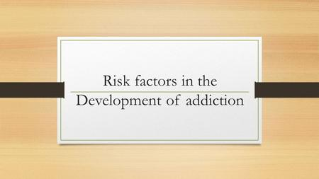 Risk factors in the Development of addiction. Why are some people more venerable to addiction than others?
