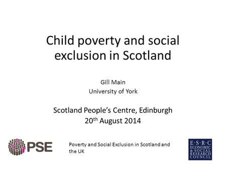 Child poverty and social exclusion in Scotland Gill Main University of York Scotland People's Centre, Edinburgh 20 th August 2014 Poverty and Social Exclusion.
