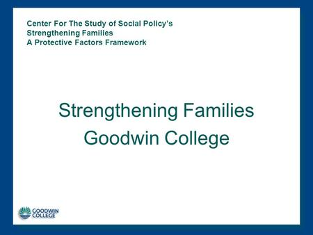 Center For The Study of Social Policy's Strengthening Families A Protective Factors Framework Strengthening Families Goodwin College.