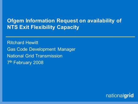 Ofgem Information Request on availability of NTS Exit Flexibility Capacity Ritchard Hewitt Gas Code Development Manager National Grid Transmission 7 th.
