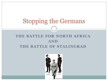 THE BATTLE FOR NORTH AFRICA AND THE BATTLE OF STALINGRAD Stopping the Germans.