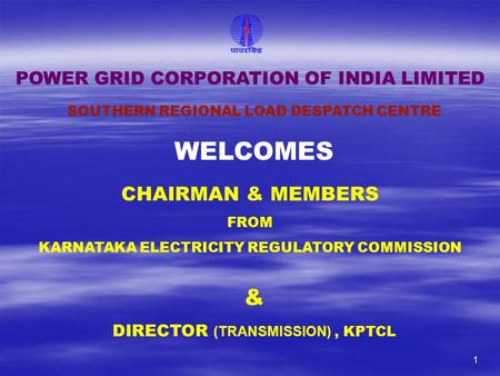 1 CHAIRMAN & MEMBERS FROM KARNATAKA <strong>ELECTRICITY</strong> REGULATORY COMMISSION SOUTHERN REGIONAL LOAD DESPATCH CENTRE POWER GRID CORPORATION OF <strong>INDIA</strong> LIMITED WELCOMES.