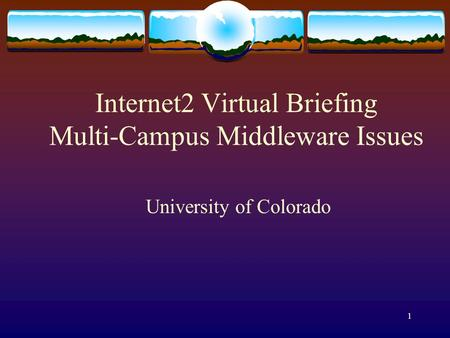 1 Internet2 Virtual Briefing Multi-Campus Middleware Issues University of Colorado.