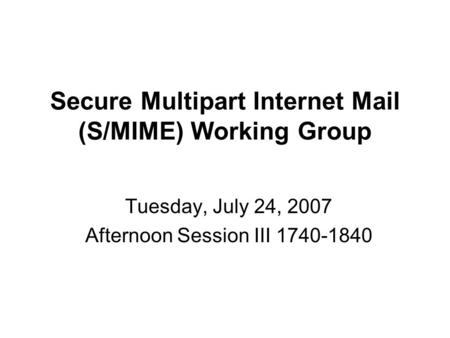 Secure Multipart Internet Mail (S/MIME) Working Group Tuesday, July 24, 2007 Afternoon Session III 1740-1840.
