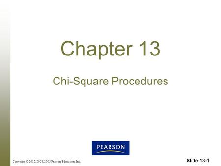 Slide 13-1 Copyright © 2012, 2008, 2005 Pearson Education, Inc. Chapter 13 Chi-Square Procedures.