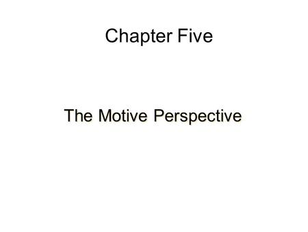 Chapter Five The Motive Perspective. Basic Elements Needs –Manifestation of an internal state –Direct behavior –Reflect an unsatisfactory state of being.