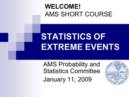 STATISTICS OF EXTREME EVENTS AMS Probability and Statistics Committee January 11, 2009 WELCOME! AMS SHORT COURSE.