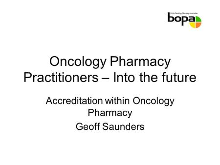 Oncology Pharmacy Practitioners – Into the future Accreditation within Oncology Pharmacy Geoff Saunders.