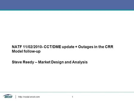 CMWG NATF 11/02/2010- CCT/DME update + Outages in the CRR Model follow-up Steve Reedy – Market Design and Analysis  1.