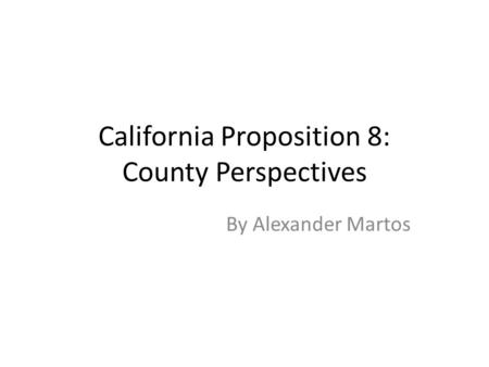 California Proposition 8: County Perspectives By Alexander Martos.