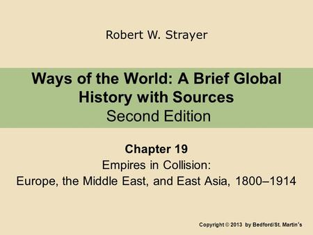 Ways of the World: A Brief Global History with Sources Second Edition Chapter 19 Empires in Collision: Europe, the Middle East, and East Asia, 1800–1914.