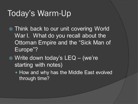 "Today's Warm-Up  Think back to our unit covering World War I. What do you recall about the Ottoman Empire and the ""Sick Man of Europe""?  Write down today's."