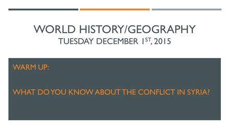 WORLD HISTORY/GEOGRAPHY TUESDAY DECEMBER 1 ST, 2015 WARM UP: WHAT DO YOU KNOW ABOUT THE CONFLICT IN SYRIA?