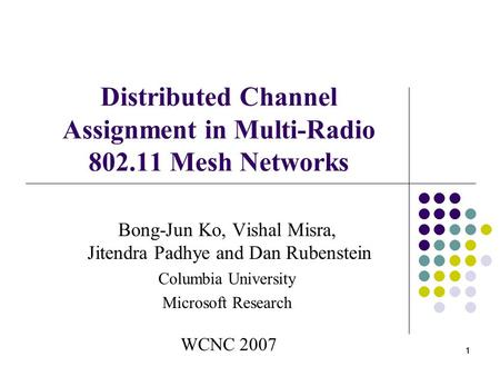 1 11 Distributed Channel Assignment in Multi-Radio 802.11 Mesh Networks Bong-Jun Ko, Vishal Misra, Jitendra Padhye and Dan Rubenstein Columbia University.