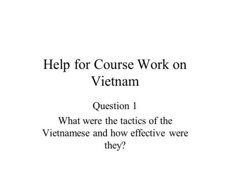 Help for Course Work on Vietnam Question 1 What were the tactics of the Vietnamese and how effective were they?