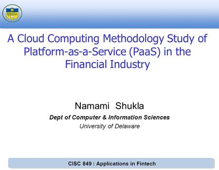 CISC 849 : Applications in Fintech Namami Shukla Dept of Computer & Information Sciences University of Delaware A Cloud Computing Methodology Study of.