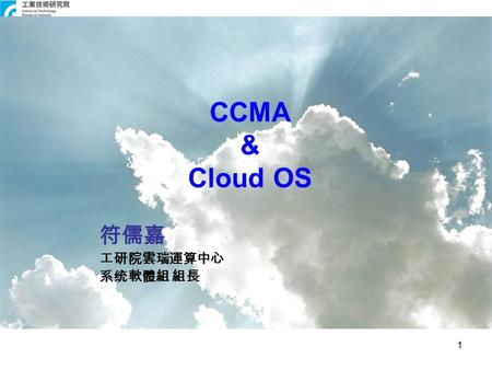 1 CCMA & <strong>Cloud</strong> OS 符儒嘉 工研院雲瑞運算中心 系统軟體組 組長. Agenda Introduction ITRI ( 工研院雲端運算行動應用科技中 心 ) <strong>Cloud</strong> OS –Virtual Data Center & Virtual Clusters –Virtualized.