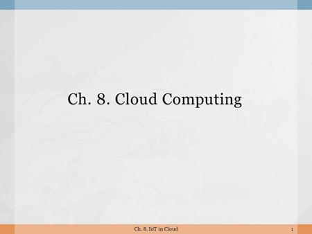 Ch. 8. Cloud Computing 1Ch. 8. IoT in Cloud. 8.1 What is Cloud Computing? 2Ch. 8. IoT in Cloud.