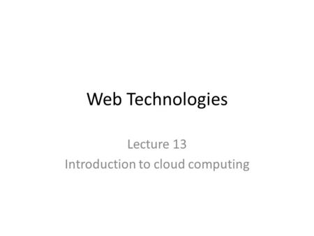 Web Technologies Lecture 13 Introduction to cloud computing.