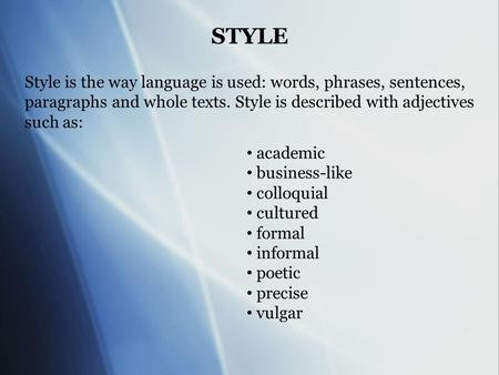 STYLE Style is the way language is used: words, phrases, sentences, paragraphs and whole texts. Style is described with adjectives such as: academic business-like.