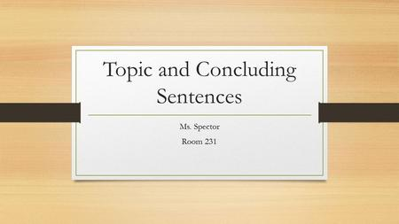 Topic and Concluding Sentences Ms. Spector Room 231.