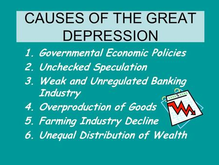 CAUSES OF THE GREAT DEPRESSION 1.Governmental Economic Policies 2.Unchecked Speculation 3.Weak and Unregulated Banking Industry 4.Overproduction of Goods.