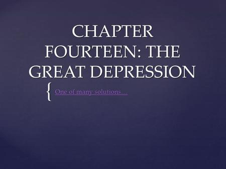{ CHAPTER FOURTEEN: THE GREAT DEPRESSION One of many solutions… One of many solutions…
