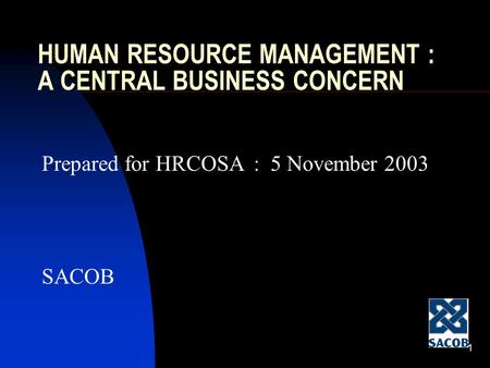 1 HUMAN RESOURCE MANAGEMENT : A CENTRAL BUSINESS CONCERN Prepared for HRCOSA : 5 November 2003 SACOB.