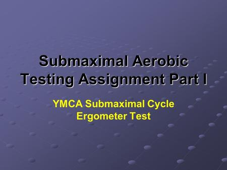 Submaximal Aerobic Testing Assignment Part I YMCA Submaximal Cycle Ergometer Test.