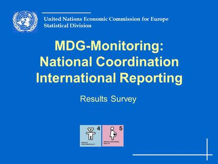 United Nations Economic Commission for Europe Statistical Division MDG-Monitoring: National Coordination International Reporting Results Survey.