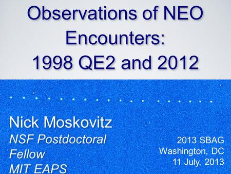 Ground-Based Observations of NEO Encounters: 1998 QE2 and 2012 DA14 Ground-Based Observations of NEO Encounters: 1998 QE2 and 2012 DA14 Nick Moskovitz.