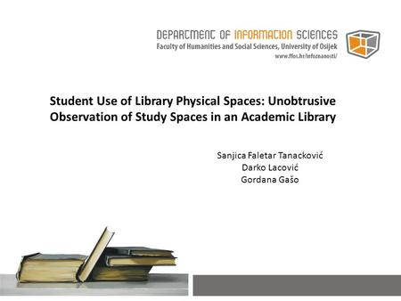 Student Use of Library Physical Spaces: Unobtrusive Observation of Study Spaces in an Academic Library Sanjica Faletar Tanacković Darko Lacović Gordana.