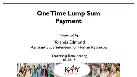 One Time Lump Sum Payment Presented by Yolanda Edmond Assistant Superintendent for Human Resources Leadership Team Meeting 09-29-15.
