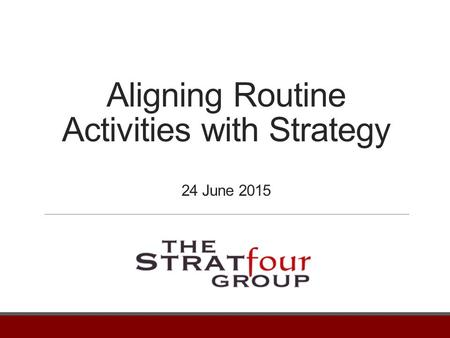 Aligning Routine Activities with Strategy 24 June 2015.