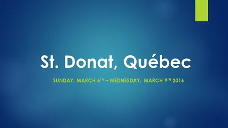 St. Donat, Québec SUNDAY, MARCH 6 TH – WEDNESDAY, MARCH 9 TH 2016.