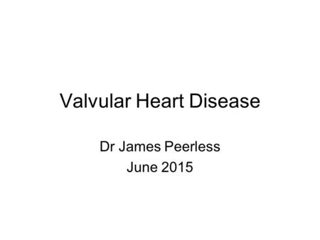 Valvular Heart Disease Dr James Peerless June 2015.