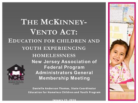 T HE M C K INNEY - V ENTO A CT : E DUCATION FOR CHILDREN AND YOUTH EXPERIENCING HOMELESSNESS New Jersey Association of Federal Program Administrators General.