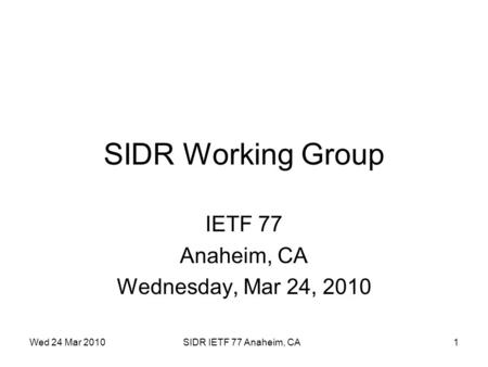 Wed 24 Mar 2010SIDR IETF 77 Anaheim, CA1 SIDR Working Group IETF 77 Anaheim, CA Wednesday, Mar 24, 2010.