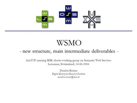 WSMO - new structure, main intermediate deliverables - 2nd F2F meeting SDK cluster working group on Semantic Web Services Lausanne, Switzerland, 14-06-2004.