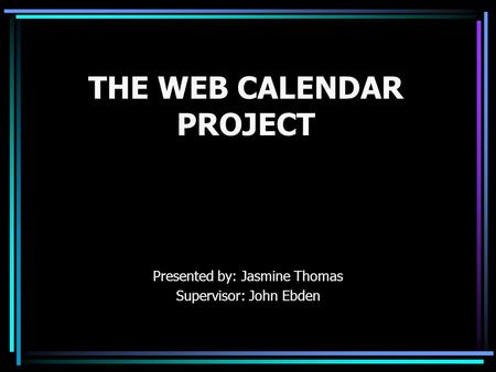 THE WEB CALENDAR PROJECT Presented by: Jasmine Thomas Supervisor: John Ebden.