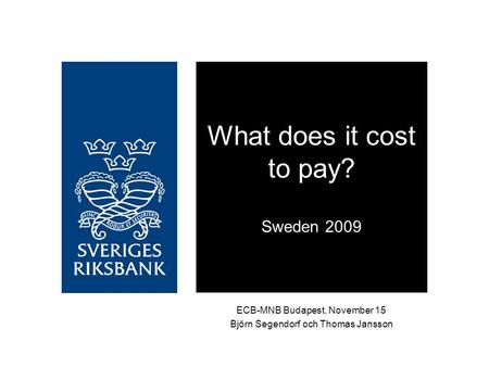 ECB-MNB Budapest, November 15 Björn Segendorf och Thomas Jansson What does it cost to pay? Sweden 2009.