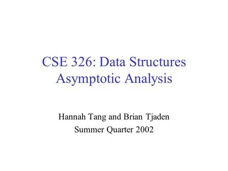 CSE 326: Data Structures Asymptotic Analysis Hannah Tang and Brian Tjaden Summer Quarter 2002.