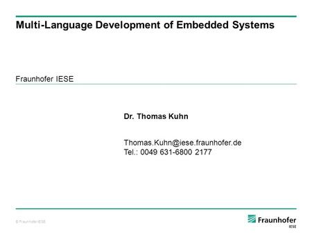 © Fraunhofer IESE Fraunhofer IESE Multi-Language Development of Embedded Systems Dr. Thomas Kuhn Tel.: 0049 631-6800 2177.