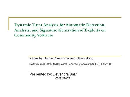 Dynamic Taint Analysis for Automatic Detection, Analysis, and Signature Generation of Exploits on Commodity Software Paper by: James Newsome and Dawn Song.