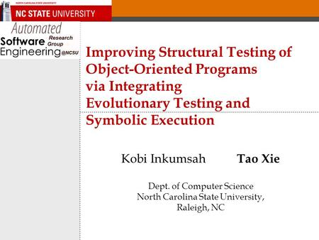 Improving Structural Testing of Object-Oriented Programs via Integrating Evolutionary Testing and Symbolic Execution Kobi Inkumsah Tao Xie Dept. of Computer.