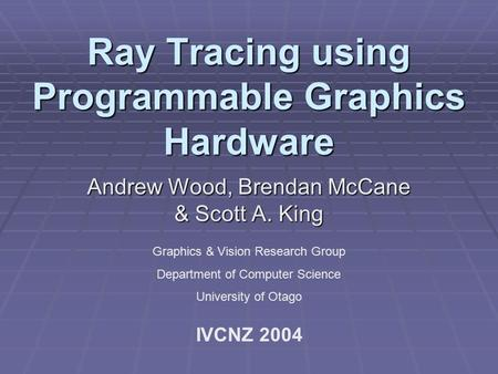 Ray Tracing using Programmable Graphics Hardware Andrew Wood, Brendan McCane & Scott A. King Graphics & Vision Research Group Department of Computer Science.