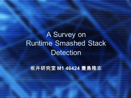A Survey on Runtime Smashed Stack Detection 坂井研究室 M1 46424 豊島隆志.