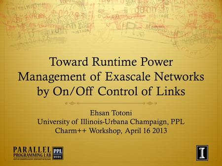 Toward Runtime Power Management of Exascale Networks by On/Off Control of Links Ehsan Totoni University of Illinois-Urbana Champaign, PPL Charm++ Workshop,