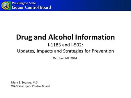 Drug and Alcohol Information I-1183 and I-502: Updates, Impacts and Strategies for Prevention Mary B. Segawa, M.S. WA State Liquor Control Board October.