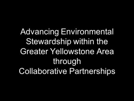Advancing Environmental Stewardship within the Greater Yellowstone Area through Collaborative Partnerships.